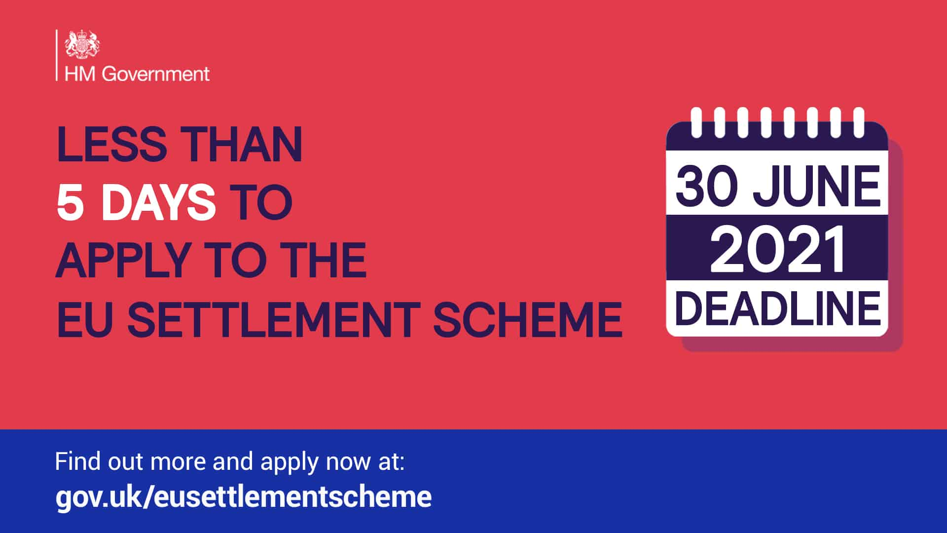 """Poster - """"Less than 5 days to apply to the EU Settlement Scheme - 30 June 2021 deadline. Find out more and apply now at gov.uk/eusettlementscheme"""""""
