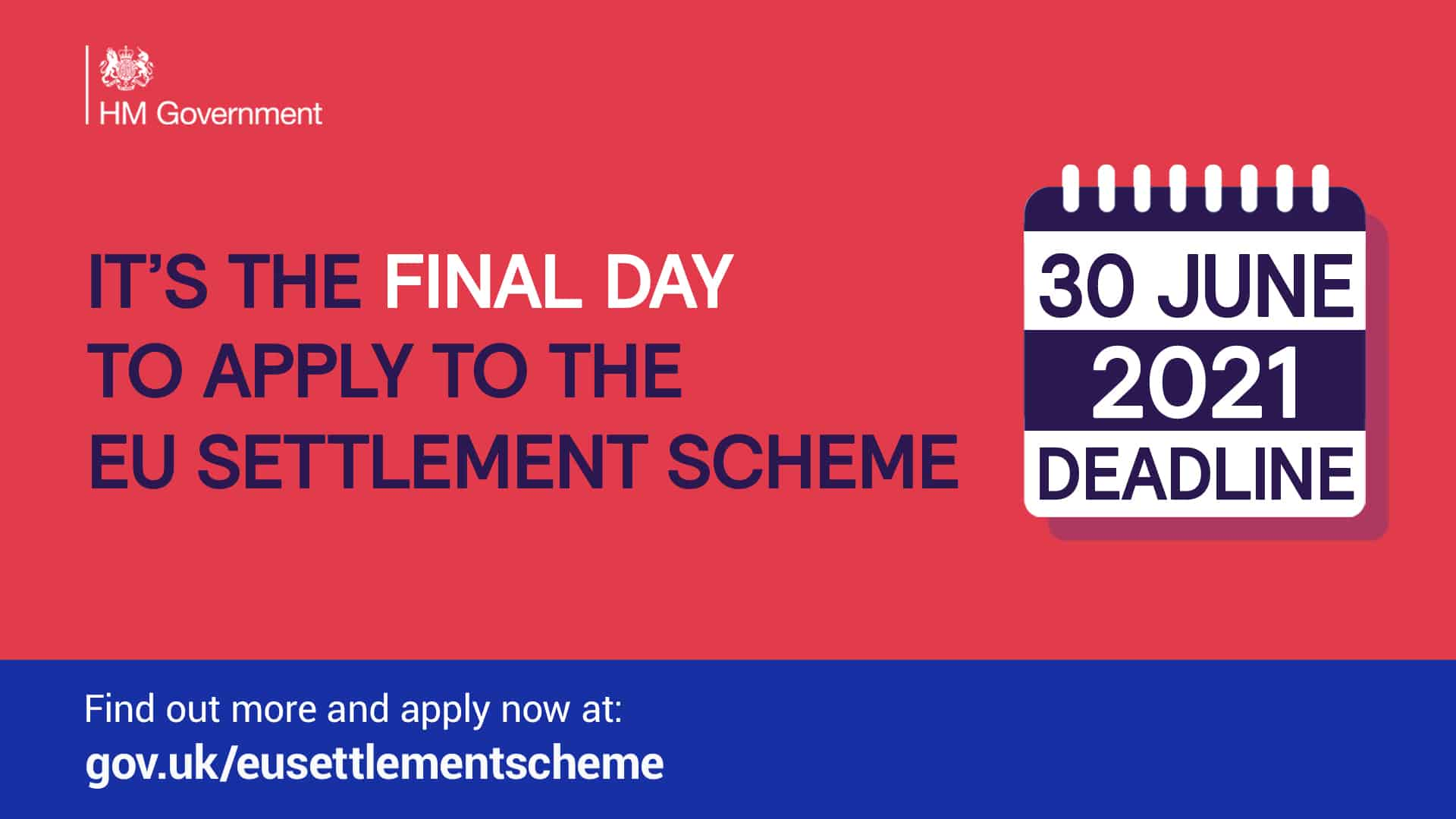 """Poster - """"It's the final day to apply to the EU Settlement Scheme - 30 June 2021 deadline. Find out more and apply now at gov.uk/eusettlementscheme"""""""
